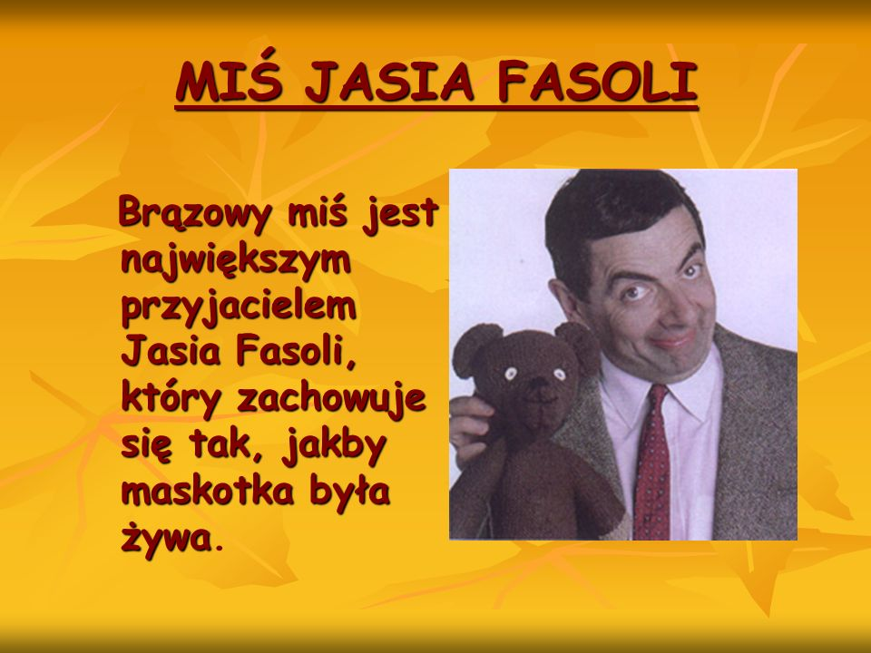 Brązowy miś jest największym przyjacielem Jasia Fasoli, który zachowuje się tak, jakby maskotka była żywa Brązowy miś jest największym przyjacielem Ja