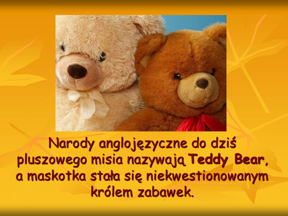 Narody anglojęzyczne do dziś pluszowego misia nazywają Teddy Bear, a maskotka stała się niekwestionowanym królem zabawek.