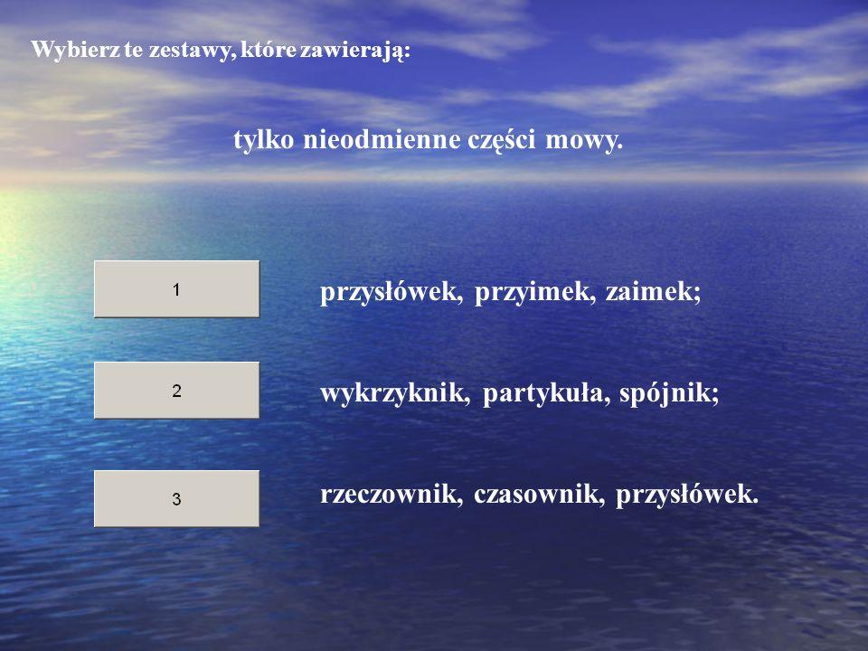 Wybierz te zestawy, które zawierają: tylko nieodmienne części mowy. wykrzyknik, partykuła, spójnik; rzeczownik, czasownik, przysłówek. przysłówek, prz