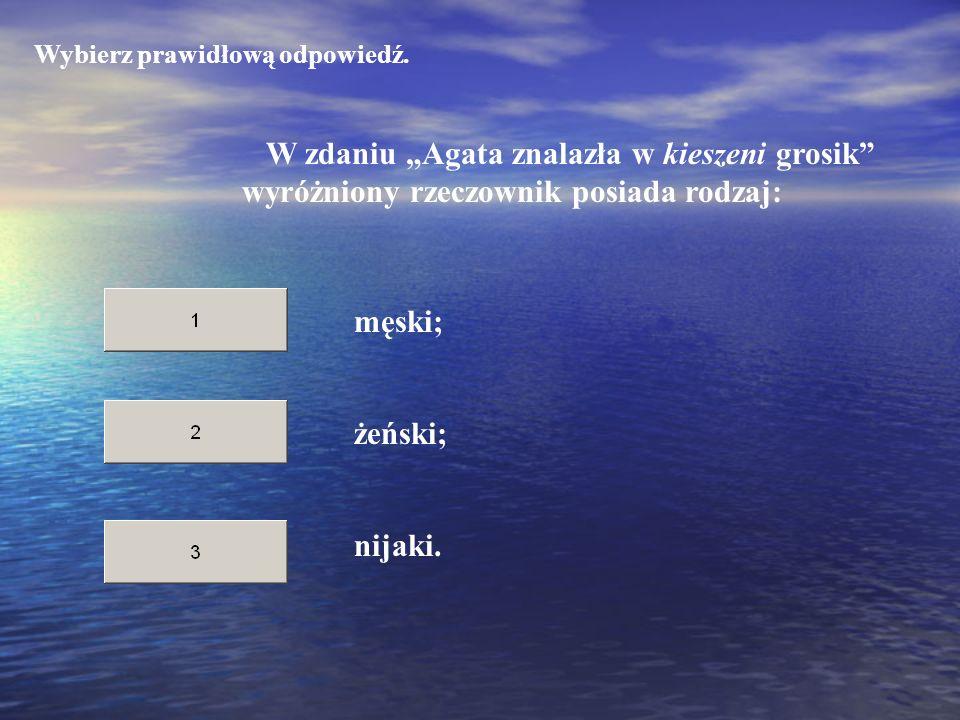 Wybierz prawidłową odpowiedź. W zdaniu Agata znalazła w kieszeni grosik wyróżniony rzeczownik posiada rodzaj: żeński; nijaki. męski;
