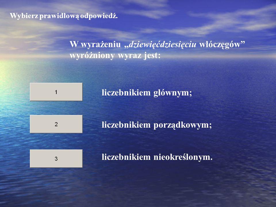 Wybierz prawidłową odpowiedź. W wyrażeniu dziewięćdziesięciu włóczęgów wyróżniony wyraz jest: liczebnikiem porządkowym; liczebnikiem nieokreślonym. li