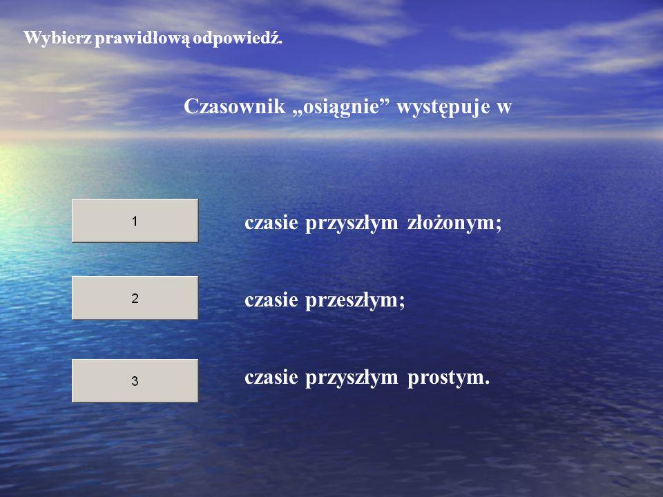 Wybierz prawidłową odpowiedź. Czasownik osiągnie występuje w czasie przeszłym; czasie przyszłym prostym. czasie przyszłym złożonym;