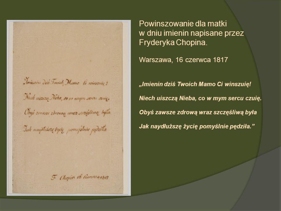 Powinszowanie dla matki w dniu imienin napisane przez Fryderyka Chopina. Warszawa, 16 czerwca 1817 Imienin dziś Twoich Mamo Ci winszuię! Niech uiszczą