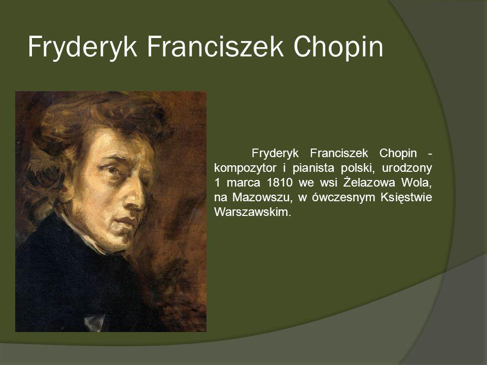 Fryderyk Franciszek Chopin Fryderyk Franciszek Chopin - kompozytor i pianista polski, urodzony 1 marca 1810 we wsi Żelazowa Wola, na Mazowszu, w ówcze