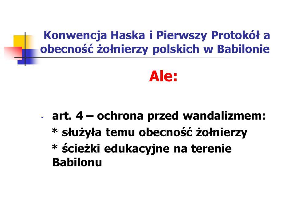 Konwencja Haska i Pierwszy Protokół a obecność żołnierzy polskich w Babilonie Ale: - art. 4 – ochrona przed wandalizmem: * służyła temu obecność żołni