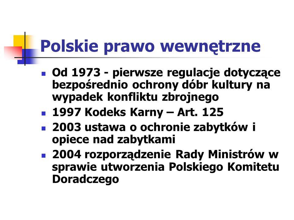 Polskie prawo wewnętrzne 2004 rozporządzenie Ministra Kultury w sprawie organizacji i sposobu ochrony zabytków na wypadek konfliktu zbrojnego i sytuacji kryzysowych: -planowanie, przygotowanie i realizacja przedsięwzięć zapobiegawczych, dokumentacyjnych, zabezpieczających, ratowniczych i konserwatorskich w celu uratowania zabytków przed zniszczeniem - zadania kierowników ośrodków zabytkowych, muzeów itp., organów administracji rządowej i samorządowej, koordynacja przez konserwatorów zabytków