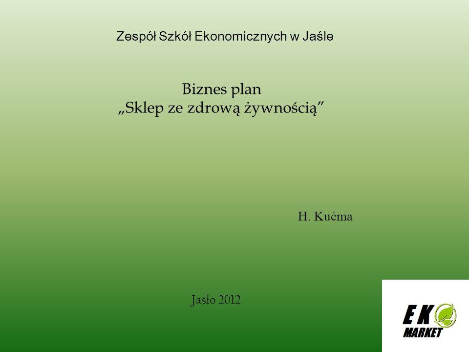 Zespół Szkół Ekonomicznych w Jaśle Biznes plan Sklep ze zdrową żywnością H. Kućma Jasło 2012