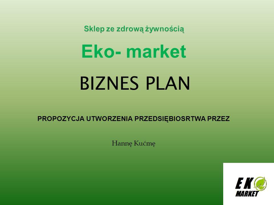 Eko- market BIZNES PLAN PROPOZYCJA UTWORZENIA PRZEDSIĘBIOSRTWA PRZEZ Hannę Kućmę