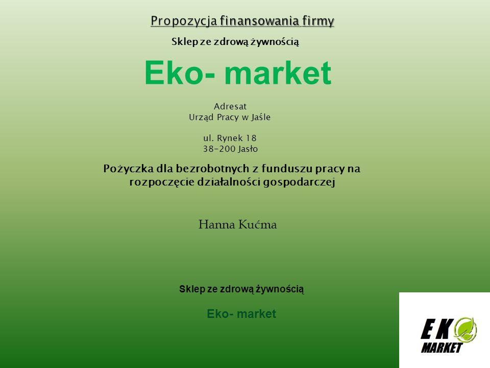 Sklep ze zdrową żywnością Eko- market Adresat Urząd Pracy w Jaśle ul. Rynek 18 38-200 Jasło Pożyczka dla bezrobotnych z funduszu pracy na rozpoczęcie