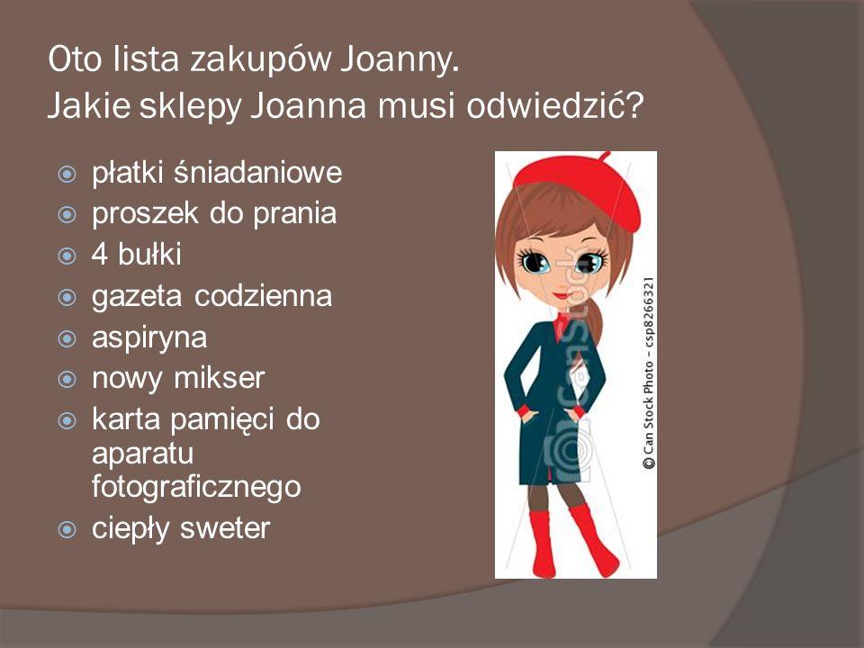 Oto lista zakupów Joanny. Jakie sklepy Joanna musi odwiedzić? płatki śniadaniowe proszek do prania 4 bułki gazeta codzienna aspiryna nowy mikser karta