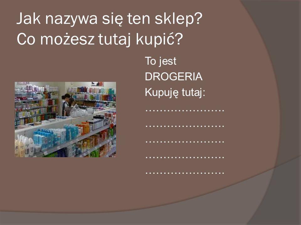 Jak nazywa się ten sklep? Co możesz tutaj kupić? To jest DROGERIA Kupuję tutaj: ………………….