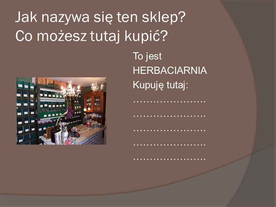 Jak nazywa się ten sklep? Co możesz tutaj kupić? To jest HERBACIARNIA Kupuję tutaj: ………………….