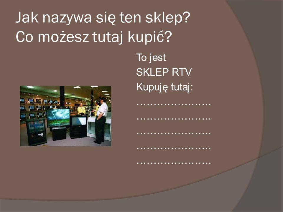 Jak nazywa się ten sklep? Co możesz tutaj kupić? To jest SKLEP RTV Kupuję tutaj: ………………….