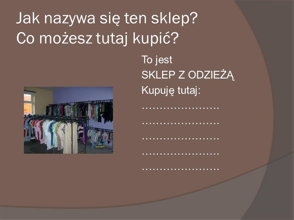 Jak nazywa się ten sklep? Co możesz tutaj kupić? To jest SKLEP Z ODZIEŻĄ Kupuję tutaj: ………………….