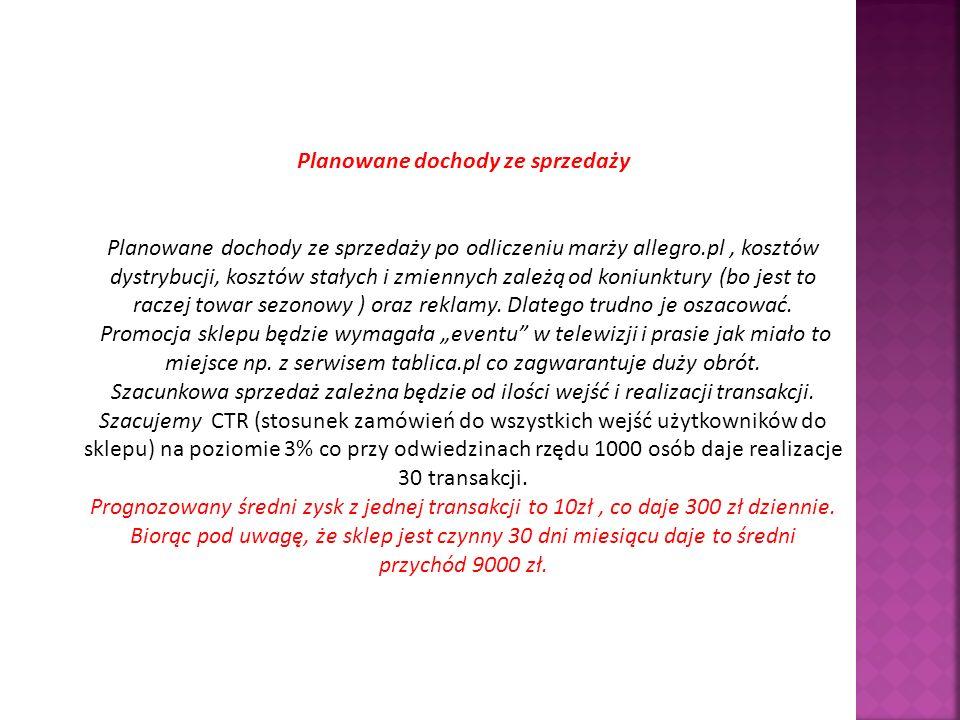 Planowane dochody ze sprzedaży Planowane dochody ze sprzedaży po odliczeniu marży allegro.pl, kosztów dystrybucji, kosztów stałych i zmiennych zależą od koniunktury (bo jest to raczej towar sezonowy ) oraz reklamy.