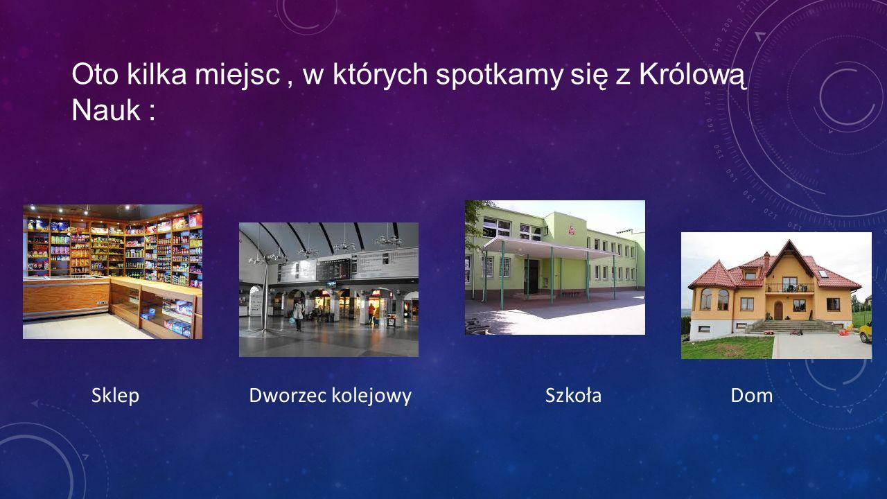 Oto kilka miejsc, w których spotkamy się z Królową Nauk : Sklep Dworzec kolejowy Szkoła Dom