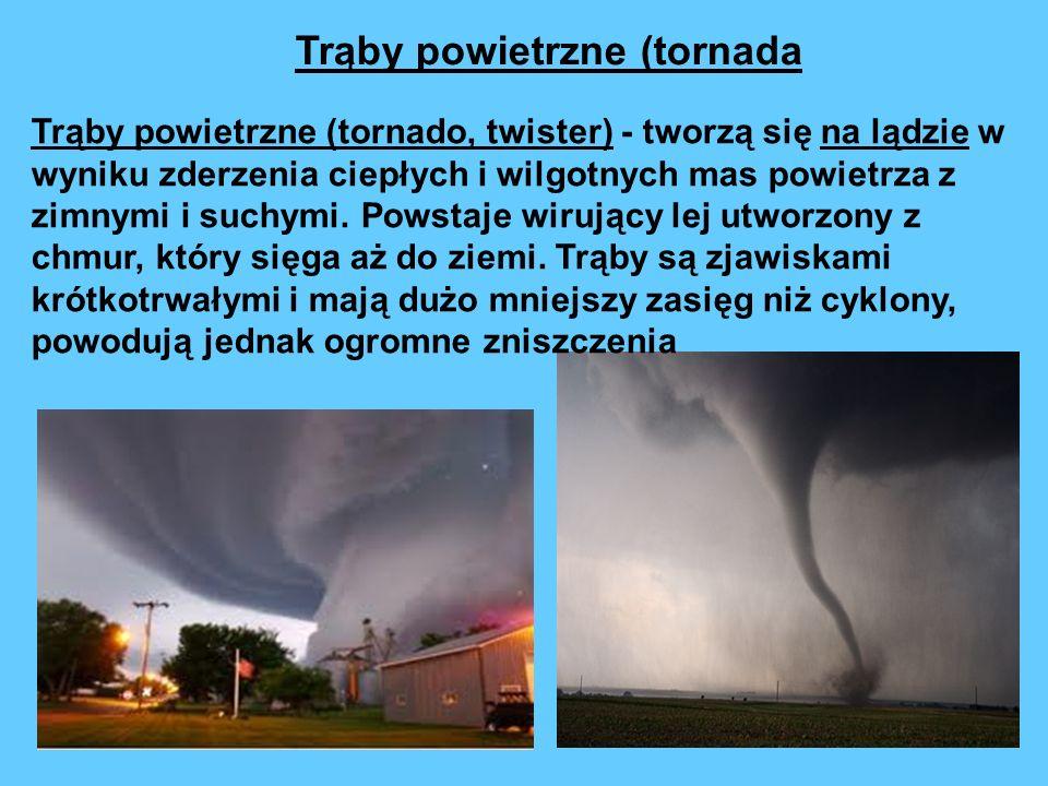 Trąby powietrzne (tornado, twister) - tworzą się na lądzie w wyniku zderzenia ciepłych i wilgotnych mas powietrza z zimnymi i suchymi. Powstaje wirują