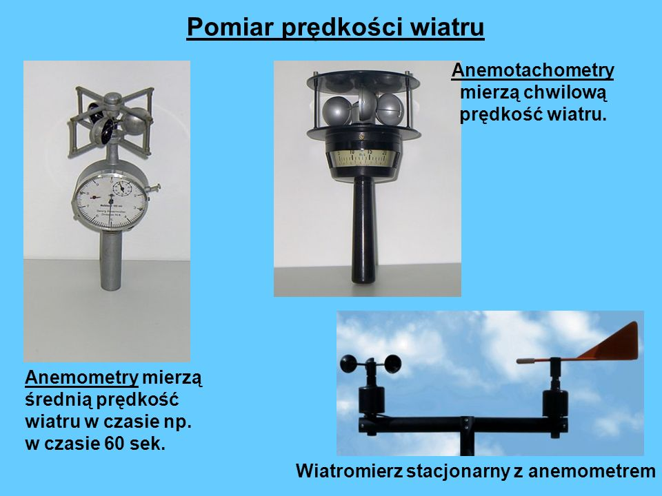 Anemometry mierzą średnią prędkość wiatru w czasie np. w czasie 60 sek. Pomiar prędkości wiatru Anemotachometry mierzą chwilową prędkość wiatru. Wiatr