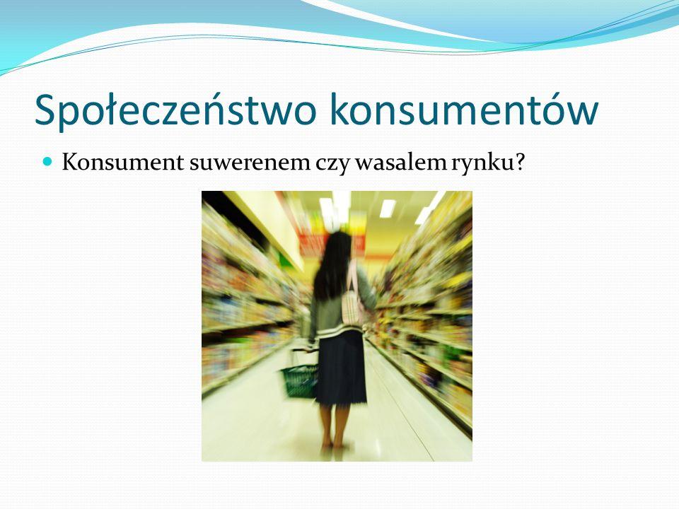 Społeczeństwo konsumentów Konsument suwerenem czy wasalem rynku?