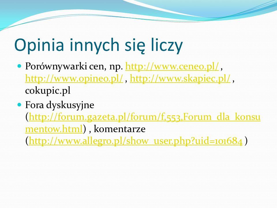 Opinia innych się liczy Porównywarki cen, np. http://www.ceneo.pl/, http://www.opineo.pl/, http://www.skapiec.pl/, cokupic.plhttp://www.ceneo.pl/ http