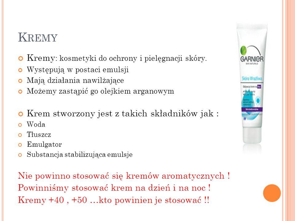 K REMY Kremy : kosmetyki do ochrony i pielęgnacji skóry. Występują w postaci emulsji Mają działania nawilżające Możemy zastąpić go olejkiem arganowym