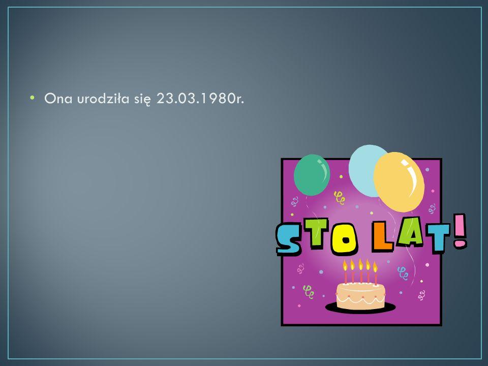 Ona urodziła się 23.03.1980r.