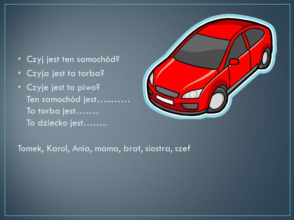 Czyj jest ten samochód? Czyja jest ta torba? Czyje jest to piwo? Ten samochód jest…..…… Ta torba jest…….. To dziecko jest…….. Tomek, Karol, Ania, mama