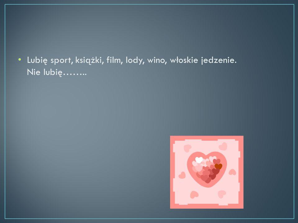 Lubię sport, książki, film, lody, wino, włoskie jedzenie. Nie lubię……..