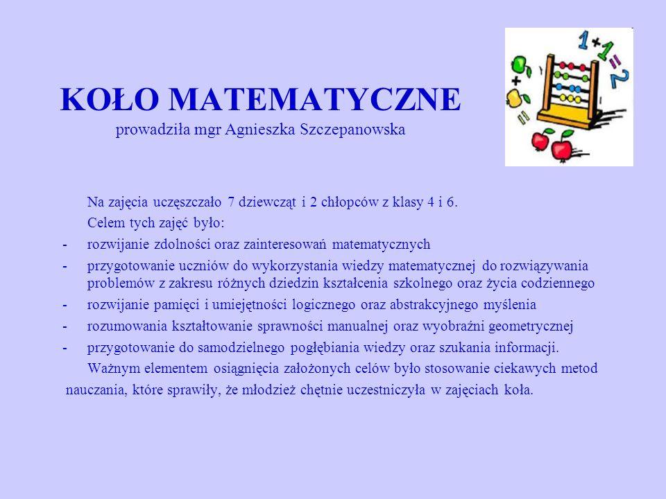 KOŁO MATEMATYCZNE prowadziła mgr Agnieszka Szczepanowska Na zajęcia uczęszczało 7 dziewcząt i 2 chłopców z klasy 4 i 6. Celem tych zajęć było: -rozwij