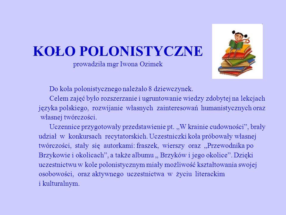 KOŁO POLONISTYCZNE prowadziła mgr Iwona Ozimek Do koła polonistycznego należało 8 dziewczynek. Celem zajęć było rozszerzanie i ugruntowanie wiedzy zdo