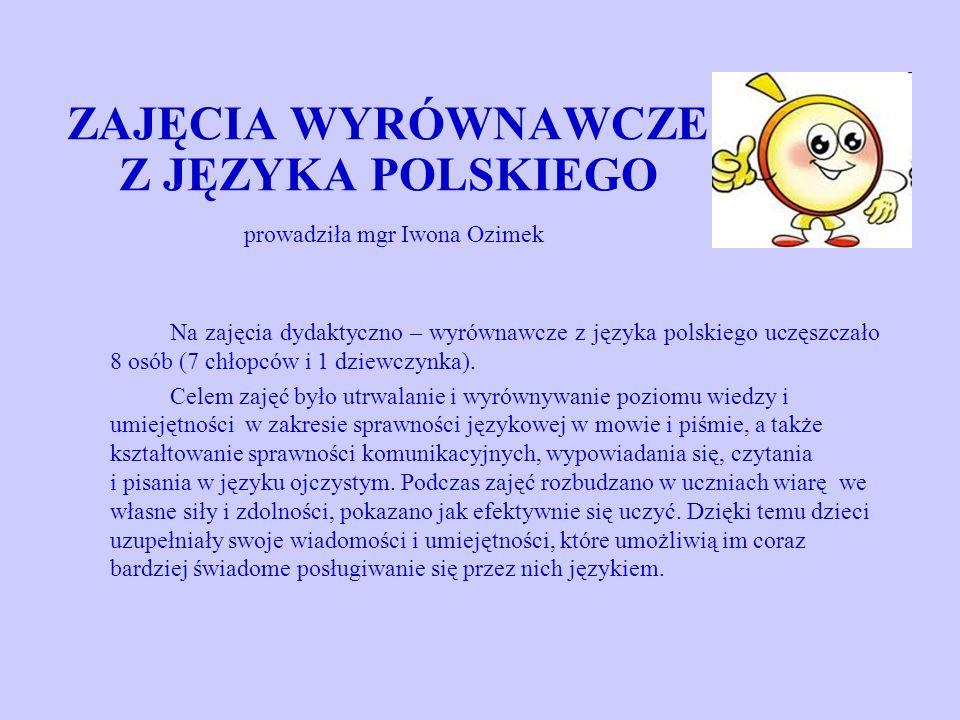 ZAJĘCIA WYRÓWNAWCZE Z JĘZYKA POLSKIEGO prowadziła mgr Iwona Ozimek Na zajęcia dydaktyczno – wyrównawcze z języka polskiego uczęszczało 8 osób (7 chłopców i 1 dziewczynka).