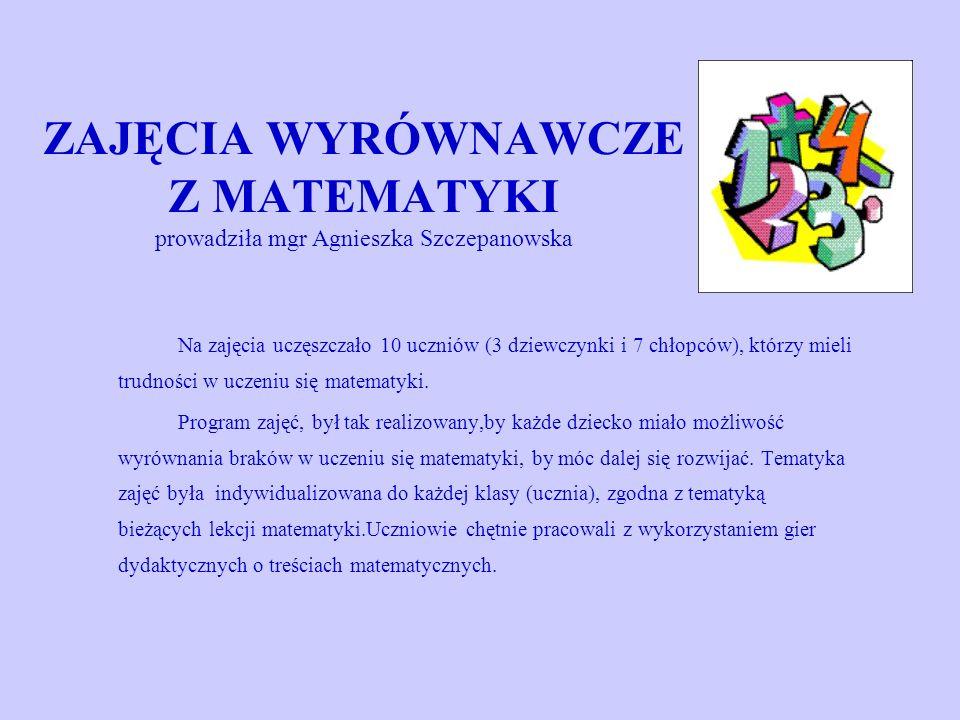 ZAJĘCIA WYRÓWNAWCZE Z MATEMATYKI prowadziła mgr Agnieszka Szczepanowska Na zajęcia uczęszczało 10 uczniów (3 dziewczynki i 7 chłopców), którzy mieli trudności w uczeniu się matematyki.