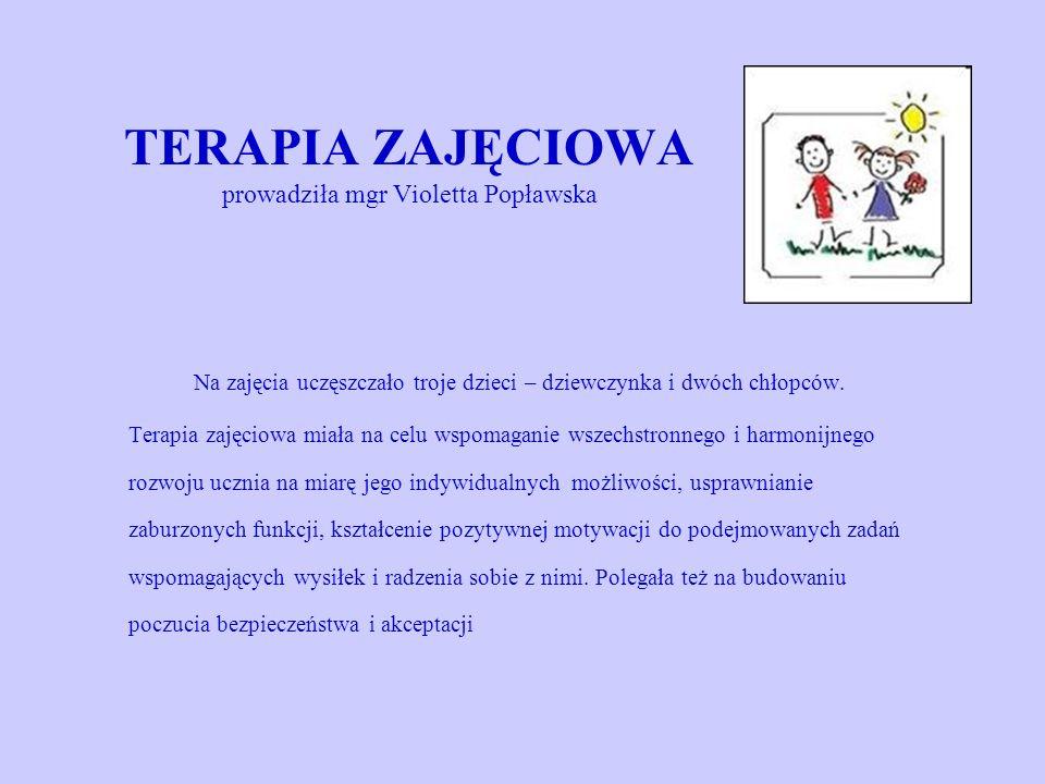 TERAPIA ZAJĘCIOWA prowadziła mgr Violetta Popławska Na zajęcia uczęszczało troje dzieci – dziewczynka i dwóch chłopców. Terapia zajęciowa miała na cel