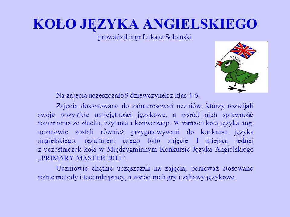 KOŁO JĘZYKA ANGIELSKIEGO prowadził mgr Łukasz Sobański Na zajęcia uczęszczało 9 dziewczynek z klas 4-6. Zajęcia dostosowano do zainteresowań uczniów,