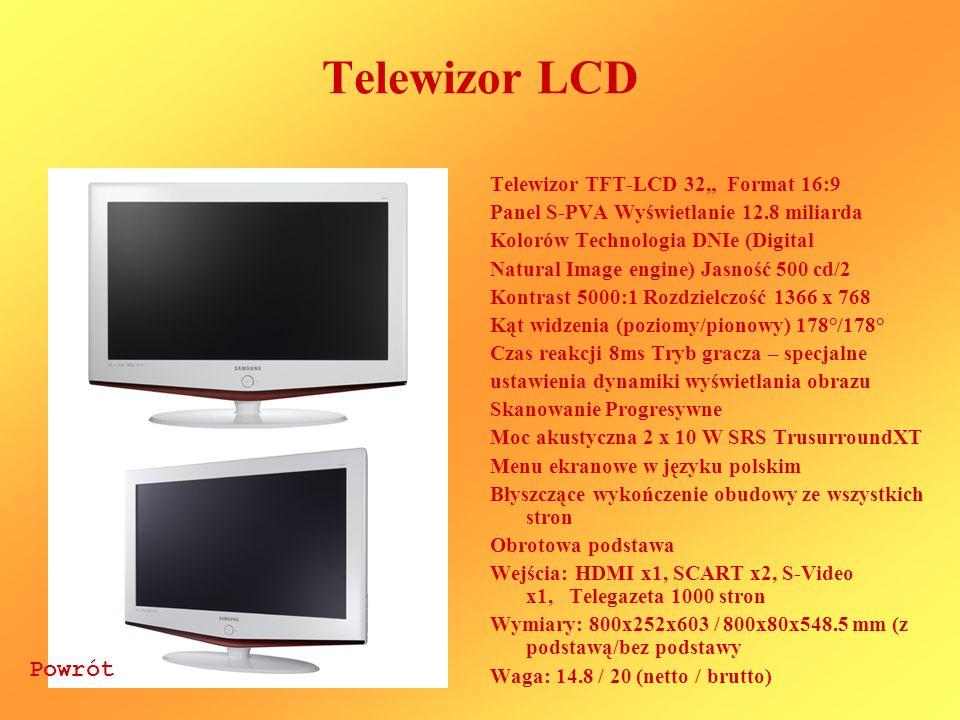 Telewizor LCD Telewizor TFT-LCD 32 Format 16:9 Panel S-PVA Wyświetlanie 12.8 miliarda Kolorów Technologia DNIe (Digital Natural Image engine) Jasność 500 cd/2 Kontrast 5000:1 Rozdzielczość 1366 x 768 Kąt widzenia (poziomy/pionowy) 178°/178° Czas reakcji 8ms Tryb gracza – specjalne ustawienia dynamiki wyświetlania obrazu Skanowanie Progresywne Moc akustyczna 2 x 10 W SRS TrusurroundXT Menu ekranowe w języku polskim Błyszczące wykończenie obudowy ze wszystkich stron Obrotowa podstawa Wejścia: HDMI x1, SCART x2, S-Video x1, Telegazeta 1000 stron Wymiary: 800x252x603 / 800x80x548.5 mm (z podstawą/bez podstawy Waga: 14.8 / 20 (netto / brutto) Powrót