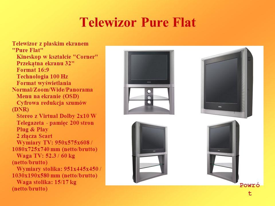 Telewizor Pure Flat Telewizor z płaskim ekranem Pure Flat Kineskop w kształcie Corner Przekątna ekranu 32 Format 16:9 Technologia 100 Hz Format wyświetlania Normal/Zoom/Wide/Panorama Menu na ekranie (OSD) Cyfrowa redukcja szumów (DNR) Stereo z Virtual Dolby 2x10 W Telegazeta - pamięc 200 stron Plug & Play 2 złącza Scart Wymiary TV: 950x575x608 / 1080x725x740 mm (netto/brutto) Waga TV: 52.3 / 60 kg (netto/brutto) Wymiary stolika: 951x445x450 / 1030x190x580 mm (netto/brutto) Waga stolika: 15/17 kg (netto/brutto) Powró t