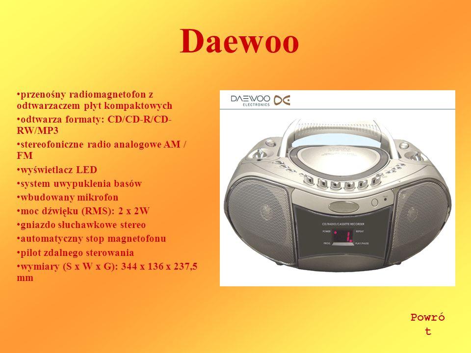Daewoo przenośny radiomagnetofon z odtwarzaczem płyt kompaktowych odtwarza formaty: CD/CD-R/CD- RW/MP3 stereofoniczne radio analogowe AM / FM wyświetlacz LED system uwypuklenia basów wbudowany mikrofon moc dźwięku (RMS): 2 x 2W gniazdo słuchawkowe stereo automatyczny stop magnetofonu pilot zdalnego sterowania wymiary (S x W x G): 344 x 136 x 237,5 mm Powró t