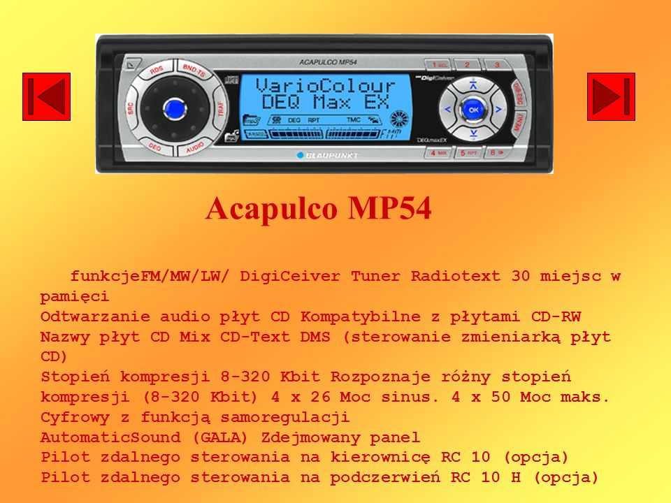 Acapulco MP54 funkcjeFM/MW/LW/ DigiCeiver Tuner Radiotext 30 miejsc w pamięci Odtwarzanie audio płyt CD Kompatybilne z płytami CD-RW Nazwy płyt CD Mix CD-Text DMS (sterowanie zmieniarką płyt CD) Stopień kompresji 8-320 Kbit Rozpoznaje różny stopień kompresji (8-320 Kbit) 4 x 26 Moc sinus.