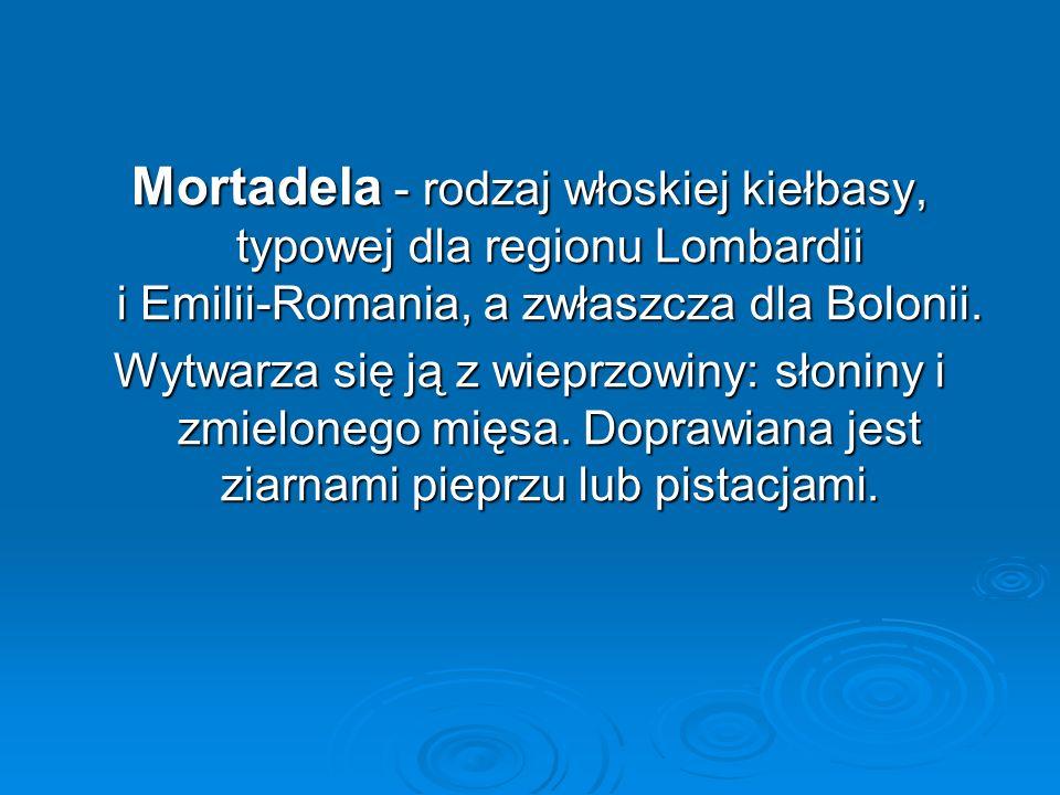 Mortadela - rodzaj włoskiej kiełbasy, typowej dla regionu Lombardii i Emilii-Romania, a zwłaszcza dla Bolonii. Wytwarza się ją z wieprzowiny: słoniny