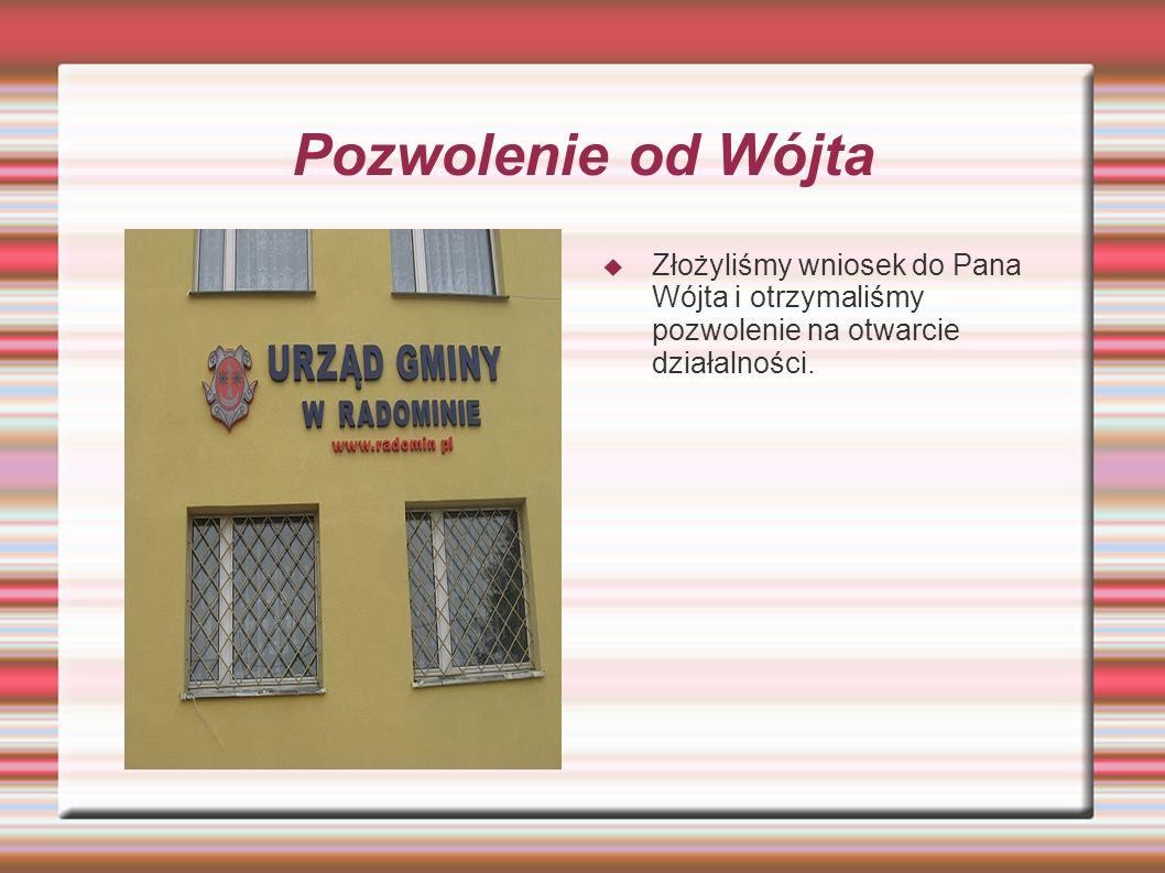 Pozwolenie od Wójta Złożyliśmy wniosek do Pana Wójta i otrzymaliśmy pozwolenie na otwarcie działalności.