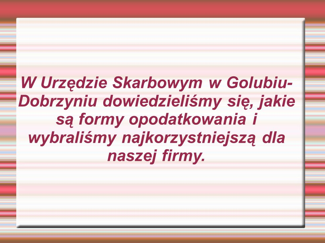 W Urzędzie Skarbowym w Golubiu- Dobrzyniu dowiedzieliśmy się, jakie są formy opodatkowania i wybraliśmy najkorzystniejszą dla naszej firmy.