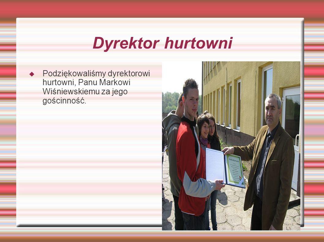 Dyrektor hurtowni Podziękowaliśmy dyrektorowi hurtowni, Panu Markowi Wiśniewskiemu za jego gościnność.