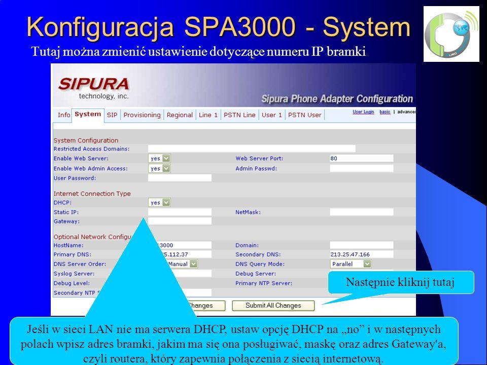 Konfiguracja SPA3000 - System Tutaj można zmienić ustawienie dotyczące numeru IP bramki Jeśli w sieci LAN nie ma serwera DHCP, ustaw opcję DHCP na no i w następnych polach wpisz adres bramki, jakim ma się ona posługiwać, maskę oraz adres Gateway a, czyli routera, który zapewnia połączenia z siecią internetową.