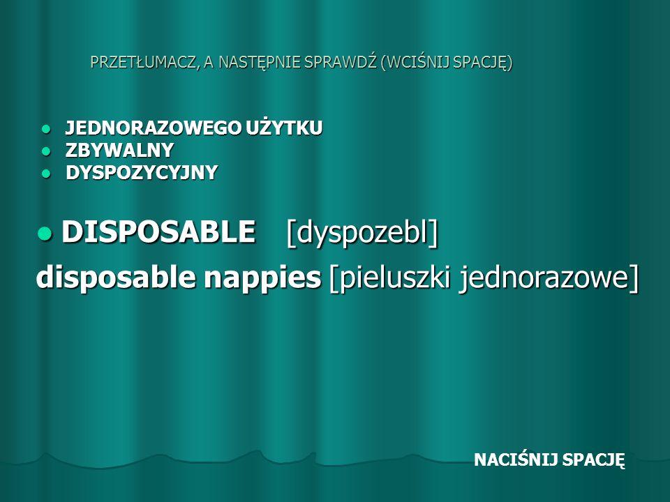 PRZETŁUMACZ, A NASTĘPNIE SPRAWDŹ (WCIŚNIJ SPACJĘ) JEDNORAZOWEGO UŻYTKU JEDNORAZOWEGO UŻYTKU ZBYWALNY ZBYWALNY DYSPOZYCYJNY DYSPOZYCYJNY DISPOSABLE [dyspozebl] DISPOSABLE [dyspozebl] disposable nappies [pieluszki jednorazowe] NACIŚNIJ SPACJĘ