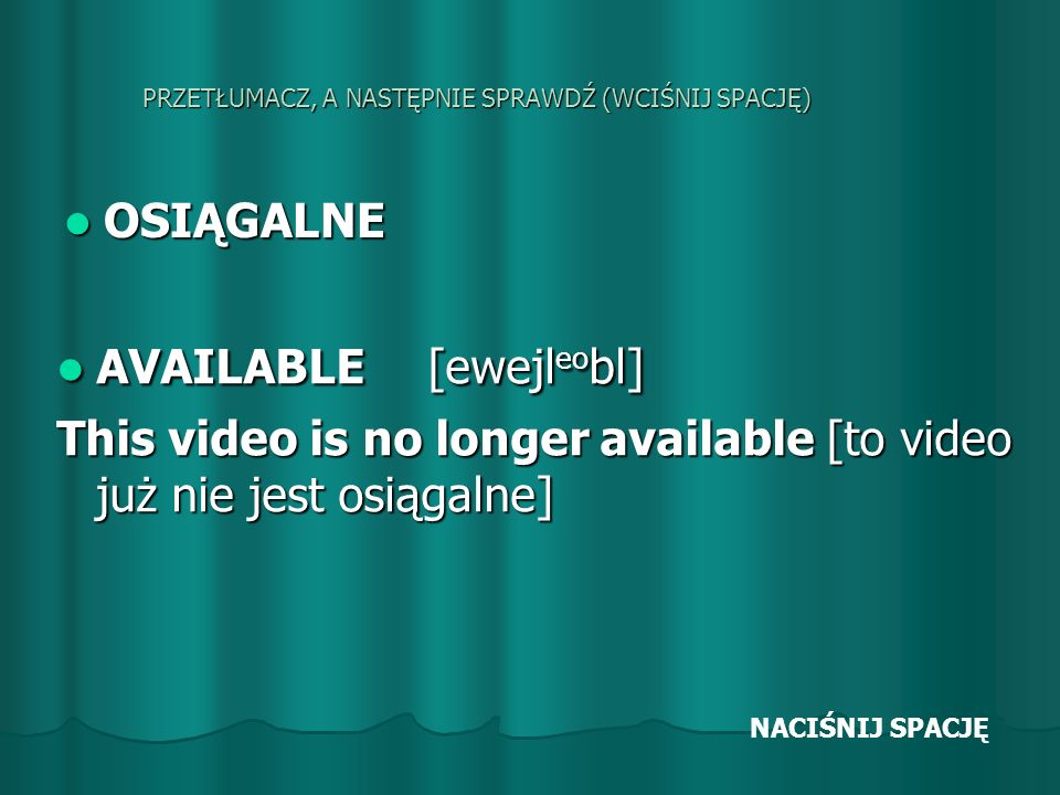 PRZETŁUMACZ, A NASTĘPNIE SPRAWDŹ (WCIŚNIJ SPACJĘ) OSIĄGALNE OSIĄGALNE AVAILABLE [ewejl eo bl] AVAILABLE [ewejl eo bl] This video is no longer available [to video już nie jest osiągalne] NACIŚNIJ SPACJĘ