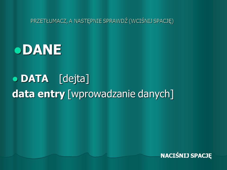 PRZETŁUMACZ, A NASTĘPNIE SPRAWDŹ (WCIŚNIJ SPACJĘ) DANE DANE DATA [dejta] DATA [dejta] data entry [wprowadzanie danych] NACIŚNIJ SPACJĘ