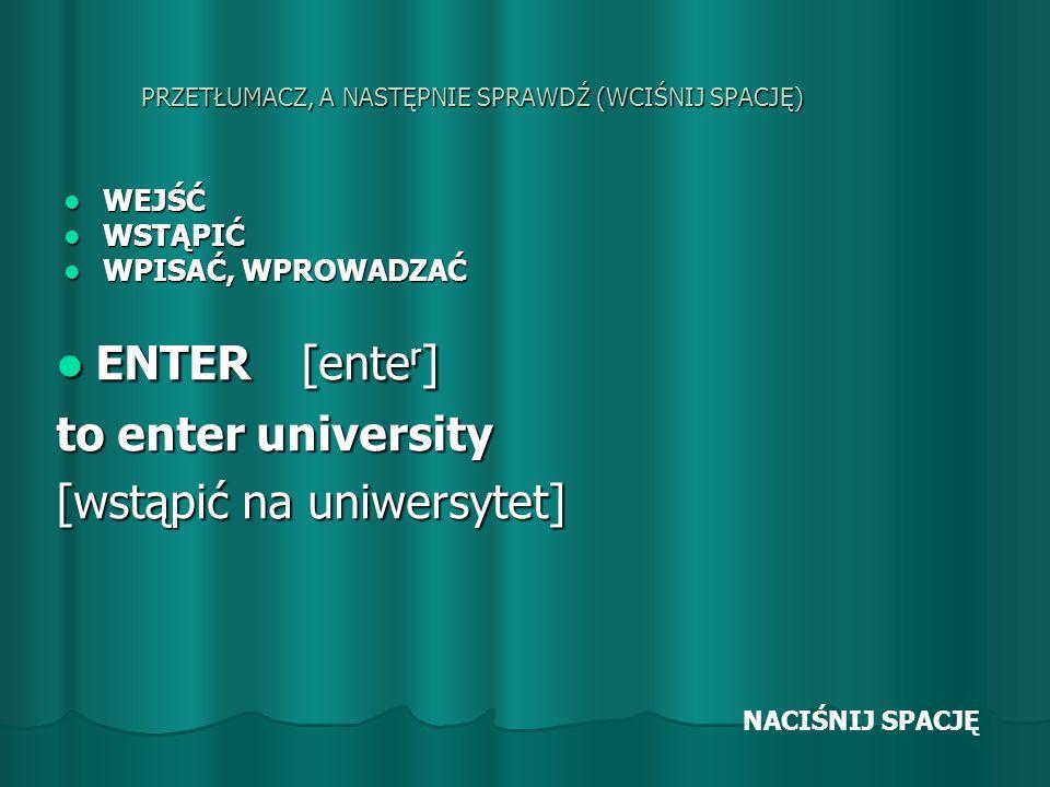 PRZETŁUMACZ, A NASTĘPNIE SPRAWDŹ (WCIŚNIJ SPACJĘ) WEJŚĆ WEJŚĆ WSTĄPIĆ WSTĄPIĆ WPISAĆ, WPROWADZAĆ WPISAĆ, WPROWADZAĆ ENTER [ente r ] ENTER [ente r ] to enter university [wstąpić na uniwersytet] NACIŚNIJ SPACJĘ