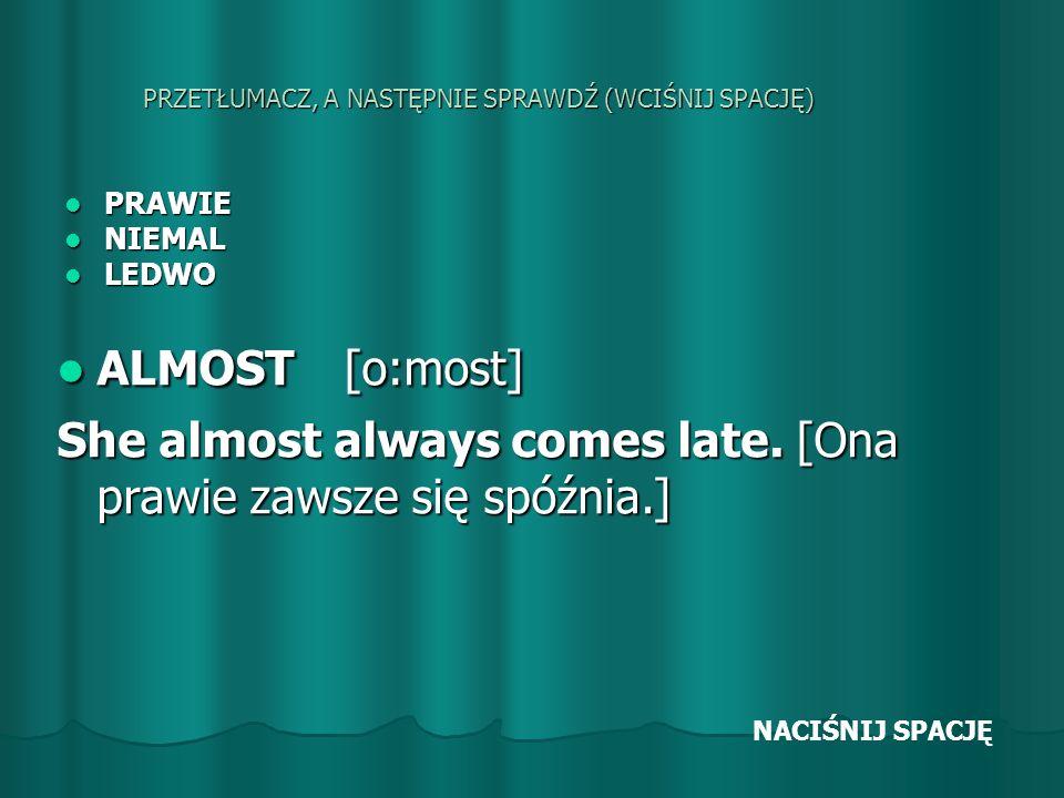 PRZETŁUMACZ, A NASTĘPNIE SPRAWDŹ (WCIŚNIJ SPACJĘ) PRAWIE PRAWIE NIEMAL NIEMAL LEDWO LEDWO ALMOST [o:most] ALMOST [o:most] She almost always comes late.