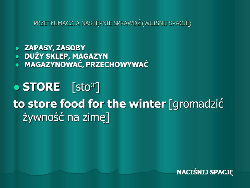 PRZETŁUMACZ, A NASTĘPNIE SPRAWDŹ (WCIŚNIJ SPACJĘ) ZAPASY, ZASOBY ZAPASY, ZASOBY DUŻY SKLEP, MAGAZYN DUŻY SKLEP, MAGAZYN MAGAZYNOWAĆ, PRZECHOWYWAĆ MAGAZYNOWAĆ, PRZECHOWYWAĆ STORE [sto :r ] STORE [sto :r ] to store food for the winter [gromadzić żywność na zimę] NACIŚNIJ SPACJĘ