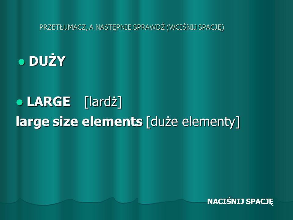 PRZETŁUMACZ, A NASTĘPNIE SPRAWDŹ (WCIŚNIJ SPACJĘ) DUŻY DUŻY LARGE [lardż] LARGE [lardż] large size elements [duże elementy] NACIŚNIJ SPACJĘ